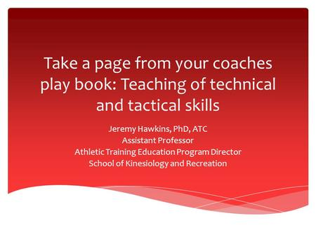 Take a page from your coaches play book: Teaching of technical and tactical skills Jeremy Hawkins, PhD, ATC Assistant Professor Athletic Training Education.