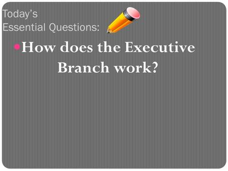 How does the Executive Branch work? Today's Essential Questions: