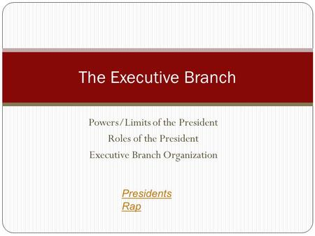 Powers/Limits of the President Roles of the President Executive Branch Organization The Executive Branch Presidents Rap.