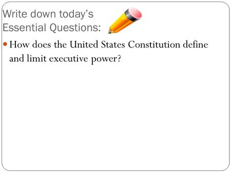 How does the United States Constitution define and limit executive power? Write down today's Essential Questions: