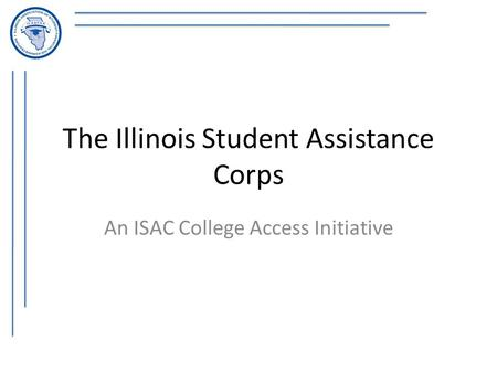 The Illinois Student Assistance Corps An ISAC College Access Initiative.