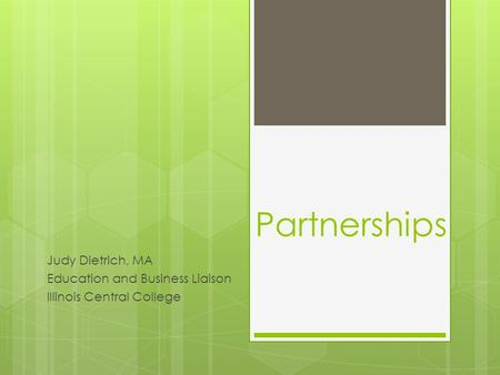 Partnerships Judy Dietrich, MA Education and Business Liaison Illinois Central College.