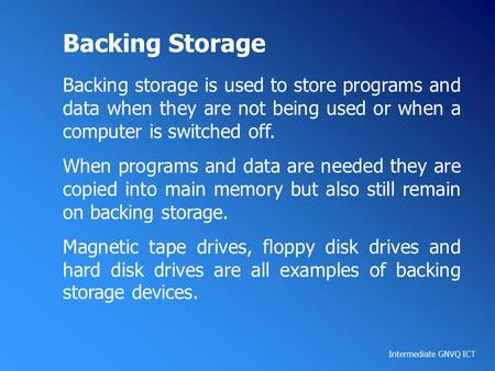 Intermediate GNVQ ICT Backing Storage Backing storage is used to store programs and data when they are not being used or when a computer is switched off.