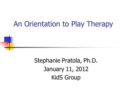 An Orientation to Play Therapy Stephanie Pratola, Ph.D. January 11, 2012 KidS Group.