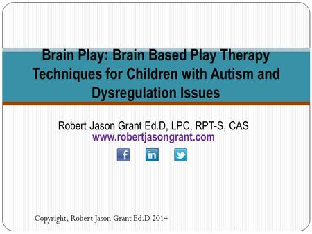 Robert Jason Grant Ed.D, LPC, RPT-S, CAS www.robertjasongrant.com Copyright, Robert Jason Grant Ed.D 2014 Brain Play: Brain Based Play Therapy Techniques.