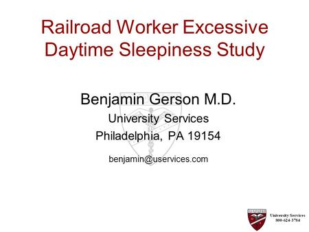 Railroad Worker Excessive Daytime Sleepiness Study Benjamin Gerson M.D. University Services Philadelphia, PA 19154