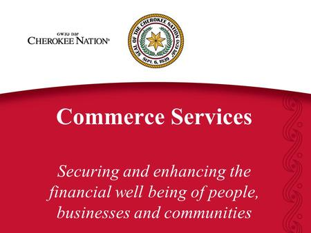 Commerce Services Securing and enhancing the financial well being of people, businesses and communities.