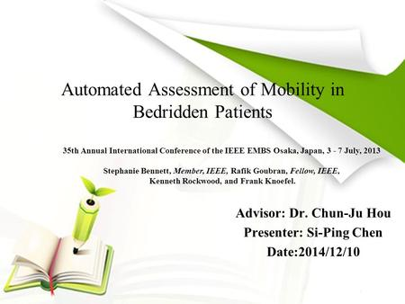 Automated Assessment of Mobility in Bedridden Patients Advisor: Dr. Chun-Ju Hou Presenter: Si-Ping Chen Date:2014/12/10 35th Annual International Conference.
