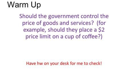 Warm Up Should the government control the price of goods and services? (for example, should they place a $2 price limit on a cup of coffee?) Have hw on.