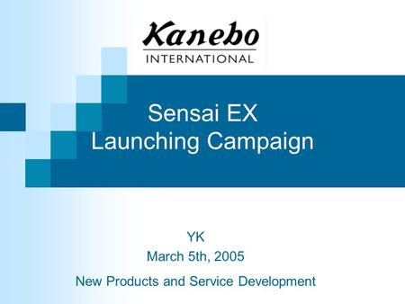 Sensai EX Launching Campaign YK March 5th, 2005 New Products and Service Development.