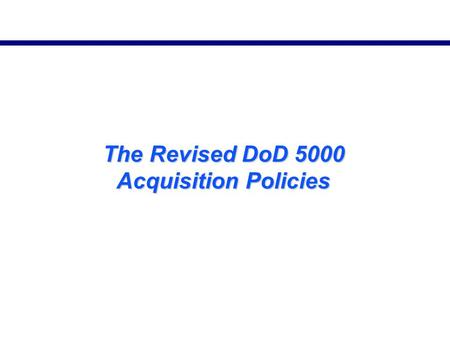 The Revised DoD 5000 Acquisition Policies. DoD 5000 Policy Revision DoD Directive 5000.1 Principles retained; innovation/flexibility emphasized DoD Instruction.