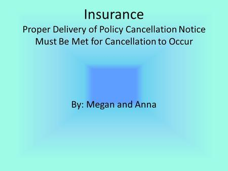 Insurance Proper Delivery of Policy Cancellation Notice Must Be Met for Cancellation to Occur By: Megan and Anna.