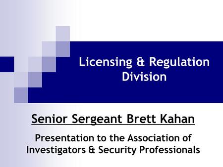 Licensing & Regulation Division Senior Sergeant Brett Kahan Presentation to the Association of Investigators & Security Professionals.