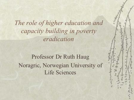 The role of higher education and capacity building in poverty eradication Professor Dr Ruth Haug Noragric, Norwegian University of Life Sciences.