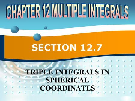 SECTION 12.7 TRIPLE INTEGRALS IN SPHERICAL COORDINATES.