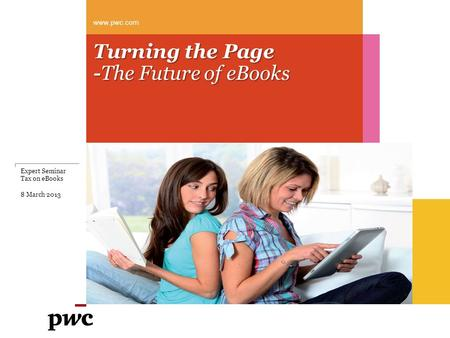 Turning the Page -The Future of eBooks www.pwc.com Expert Seminar Tax on eBooks 8 March 2013.