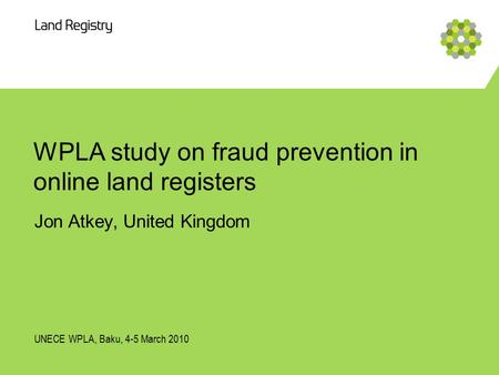 WPLA study on fraud prevention in online land registers Jon Atkey, United Kingdom UNECE WPLA, Baku, 4-5 March 2010.