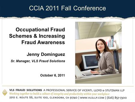CCIA 2011 Fall Conference Occupational Fraud Schemes & Increasing Fraud Awareness Jenny Dominguez Sr. Manager, VLS Fraud Solutions October 6, 2011.