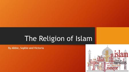 The Religion of Islam By Abbie, Sophie and Victoria.