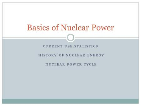 CURRENT USE STATISTICS HISTORY OF NUCLEAR ENERGY NUCLEAR POWER CYCLE Basics of Nuclear Power.