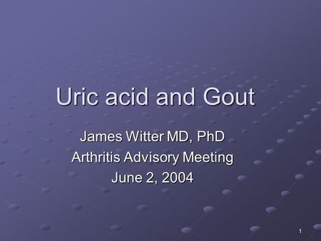 1 Uric acid and Gout James Witter MD, PhD Arthritis Advisory Meeting June 2, 2004.