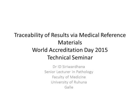 Traceability of Results via Medical Reference Materials World Accreditation Day 2015 Technical Seminar Dr ID Siriwardhana Senior Lecturer in Pathology.