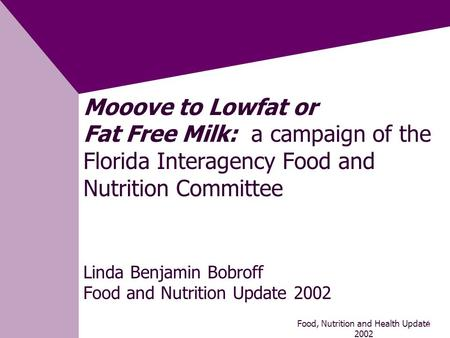 Food, Nutrition and Health Update 2002 1 Mooove to Lowfat or Fat Free Milk: a campaign of the Florida Interagency Food and Nutrition Committee Linda Benjamin.