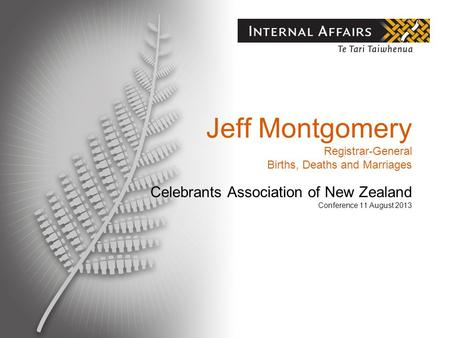 Jeff Montgomery Registrar-General Births, Deaths and Marriages Celebrants Association of New Zealand Conference 11 August 2013.