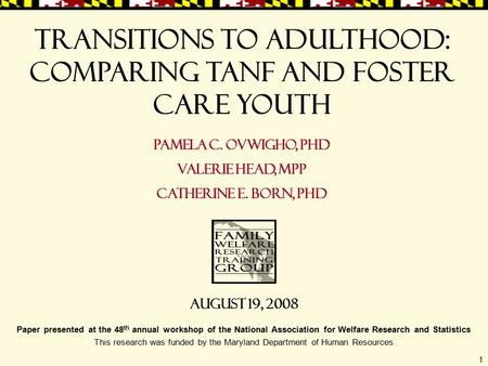1 Transitions to Adulthood: Comparing TANF and Foster care Youth Pamela C. Ovwigho, PhD Valerie Head, MPP Catherine E. Born, PhD Paper presented at the.