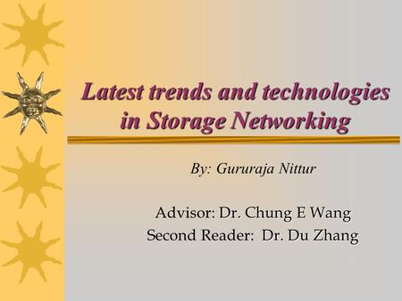 Latest trends and technologies in Storage Networking By: Gururaja Nittur Dr. Chung E Wang Advisor: Dr. Chung E Wang Dr. Du Zhang Second Reader: Dr. Du.