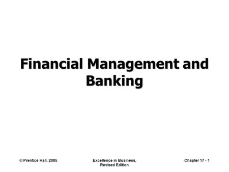 © Prentice Hall, 2005Excellence in Business, Revised Edition Chapter 17 - 1 Financial Management and Banking.
