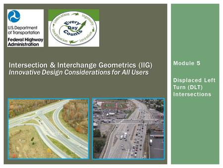 Module 5 Displaced Left Turn (DLT) Intersections Intersection & Interchange Geometrics (IIG) Innovative Design Considerations for All Users.