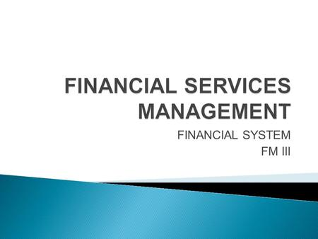 FINANCIAL SYSTEM FM III.  Financial Markets &  Structure and Regulatory bodies.
