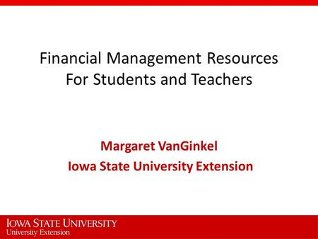 Financial Management Resources For Students and Teachers Margaret VanGinkel Iowa State University Extension.