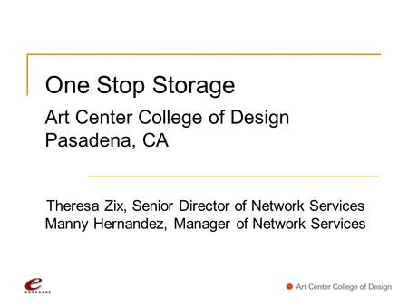 One Stop Storage Art Center College of Design Pasadena, CA Theresa Zix, Senior Director of Network Services Manny Hernandez, Manager of Network Services.