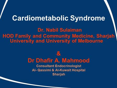 Cardiometabolic Syndrome Dr. Nabil Sulaiman HOD Family and Community Medicine, Sharjah University and University of Melbourne & Dr Dhafir A. Mahmood Consultant.