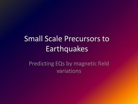 Small Scale Precursors to Earthquakes Predicting EQs by magnetic field variations.