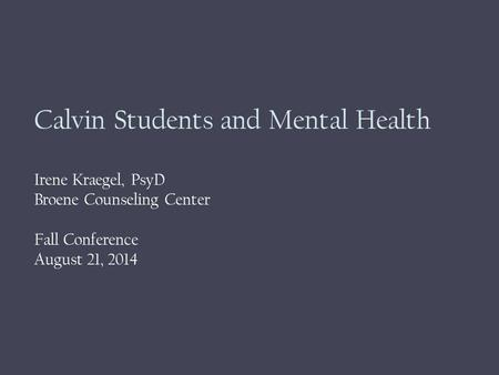 Calvin Students and Mental Health Irene Kraegel, PsyD Broene Counseling Center Fall Conference August 21, 2014.