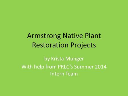 Armstrong Native Plant Restoration Projects by Krista Munger With help from PRLC's Summer 2014 Intern Team.