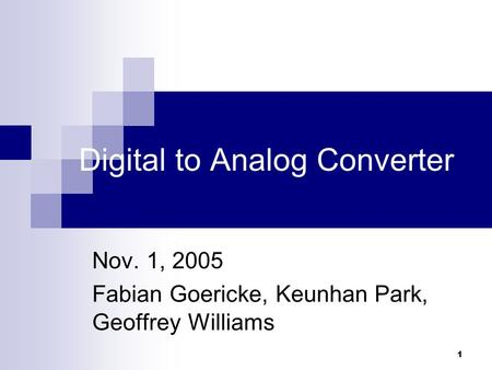1 Digital to Analog Converter Nov. 1, 2005 Fabian Goericke, Keunhan Park, Geoffrey Williams.