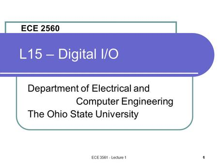 ECE 3561 - Lecture 1 1 L15 – Digital I/O Department of Electrical and Computer Engineering The Ohio State University ECE 2560.