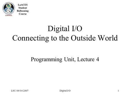 LSU 06/04/2007Digital I/O1 Digital I/O Connecting to the Outside World Programming Unit, Lecture 4.