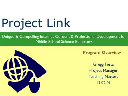 Gregg Festa Project Manager Teaching Matters 11.02.01 Program Overview Unique & Compelling Internet Content & Professional Development for Middle School.