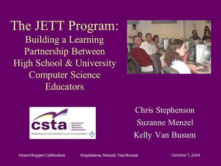 October 7, 2004Grace Hopper Celebration Stephenson, Menzel, Van Busum The JETT Program: Building a Learning Partnership Between High School & University.