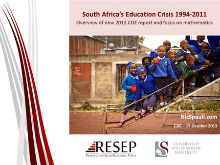 South Africa's Education Crisis 1994-2011 Overview of new 2013 CDE report and focus on mathematics NicSpaull.com CDE – 17 October 2013.