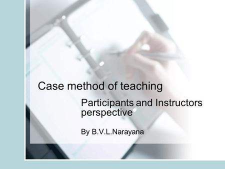 Case method of teaching Participants and Instructors perspective By B.V.L.Narayana.