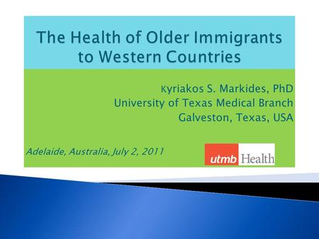 K yriakos S. Markides, PhD University of Texas Medical Branch Galveston, Texas, USA Adelaide, Australia, July 2, 2011.