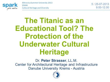The Titanic as an Educational Tool? The Protection of the Underwater Cultural Heritage Mitrovica Summer University 2013 SPARK Cultural Heritage and Diversity.