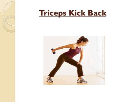 Triceps Kick Back Triceps Kick Back. Triceps Origin: Long Head from the infraglenoid tubercle of scapula. Lateral head from the posterior humerus. Medial.