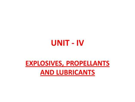 UNIT - IV EXPLOSIVES, PROPELLANTS AND LUBRICANTS.